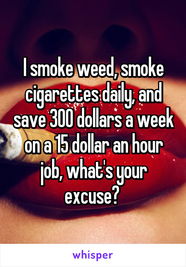 I smoke weed, smoke cigarettes daily, and save 300 dollars a week on a 15 dollar an hour job, what's your excuse?