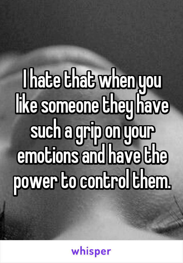 I hate that when you like someone they have such a grip on your emotions and have the power to control them.