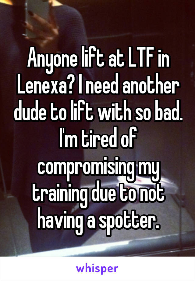 Anyone lift at LTF in Lenexa? I need another dude to lift with so bad. I'm tired of compromising my training due to not having a spotter.