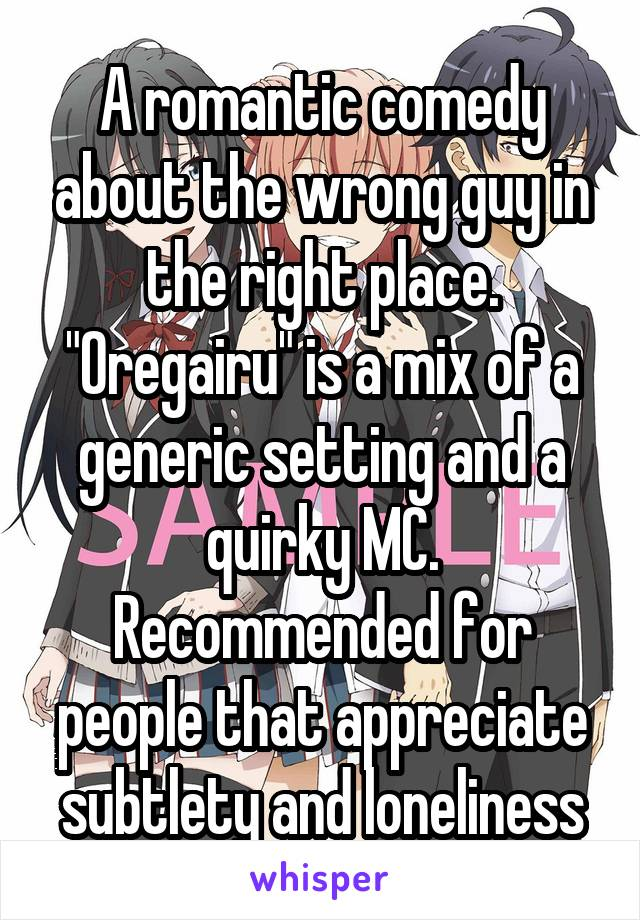 """A romantic comedy about the wrong guy in the right place. """"Oregairu"""" is a mix of a generic setting and a quirky MC. Recommended for people that appreciate subtlety and loneliness"""