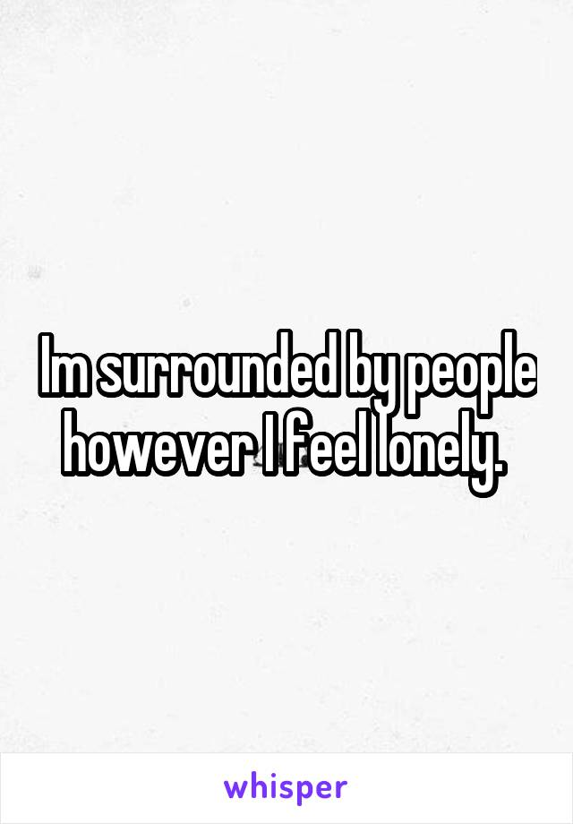 Im surrounded by people however I feel lonely.