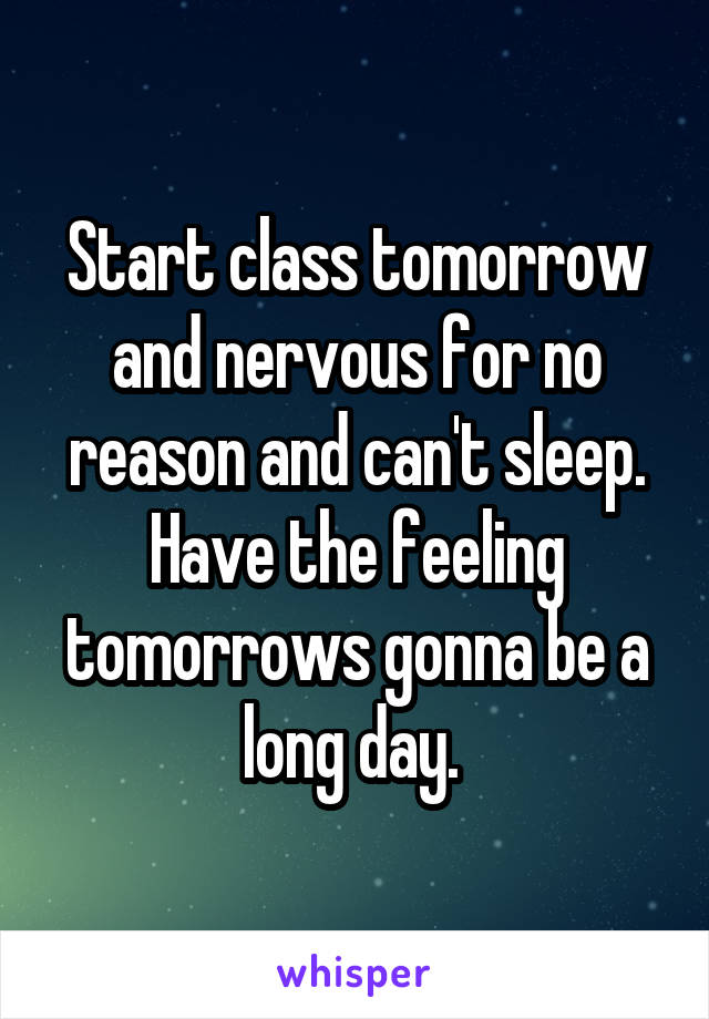 Start class tomorrow and nervous for no reason and can't sleep. Have the feeling tomorrows gonna be a long day.