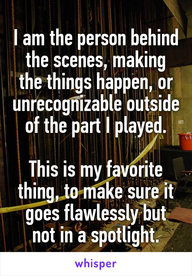 I am the person behind the scenes, making the things happen, or unrecognizable outside of the part I played.  This is my favorite thing, to make sure it goes flawlessly but not in a spotlight.