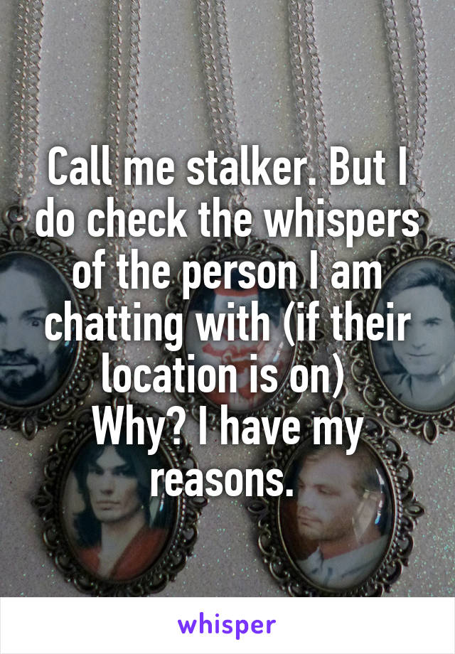 Call me stalker. But I do check the whispers of the person I am chatting with (if their location is on)  Why? I have my reasons.