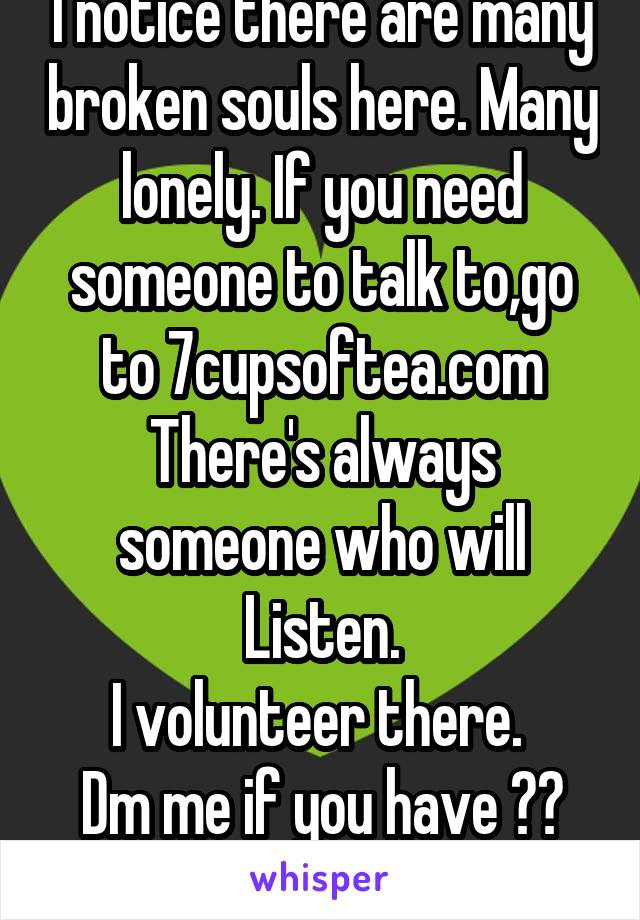 I notice there are many broken souls here. Many lonely. If you need someone to talk to,go to 7cupsoftea.com There's always someone who will Listen. I volunteer there.  Dm me if you have ??