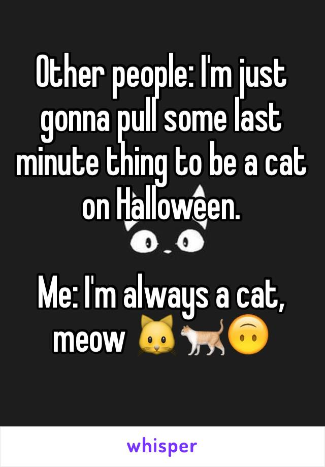 Other people: I'm just gonna pull some last minute thing to be a cat on Halloween.  Me: I'm always a cat, meow 🐱🐈🙃