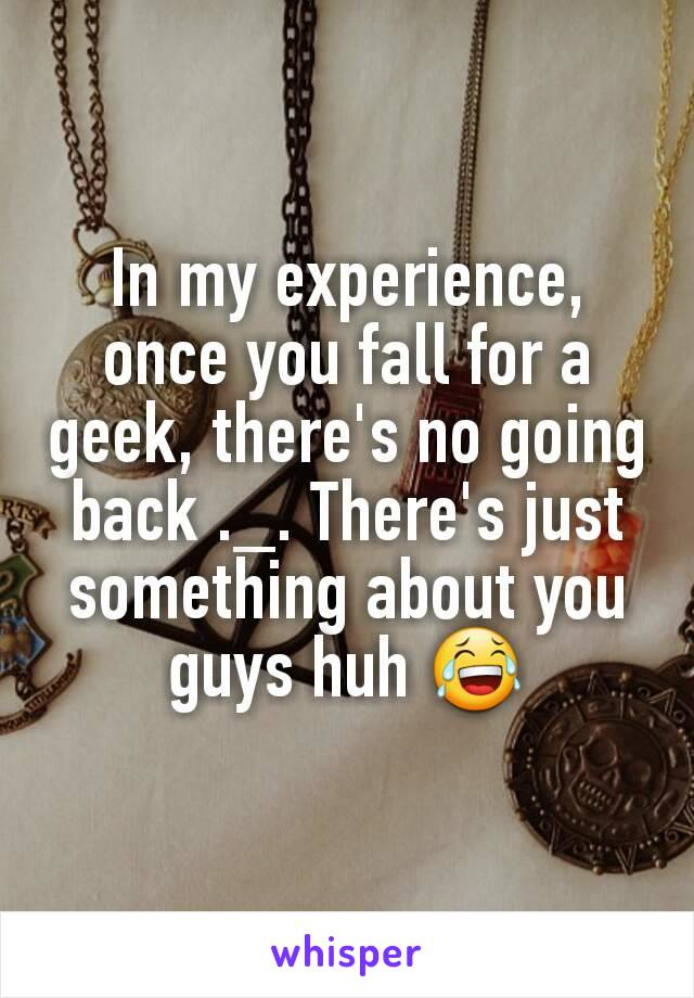 In my experience, once you fall for a geek, there's no going back ._. There's just something about you guys huh 😂