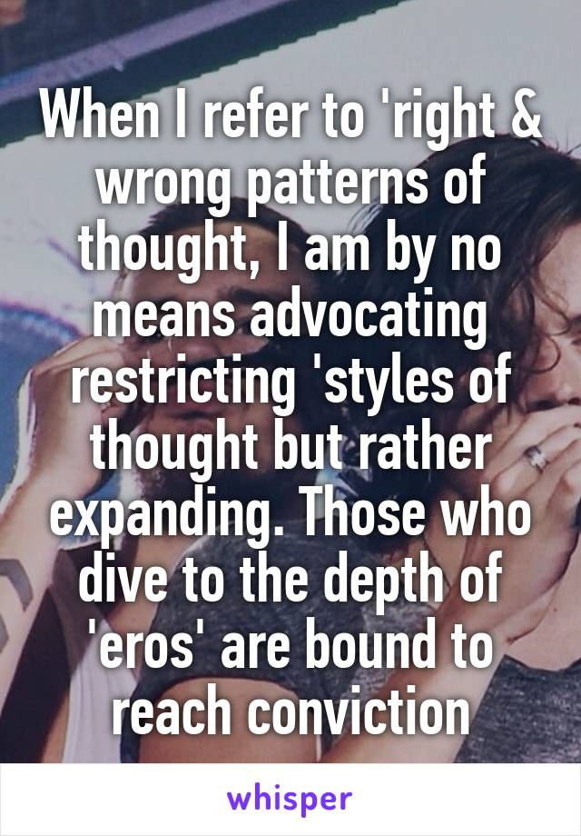 When I refer to 'right & wrong patterns of thought, I am by no means advocating restricting 'styles of thought but rather expanding. Those who dive to the depth of 'eros' are bound to reach conviction