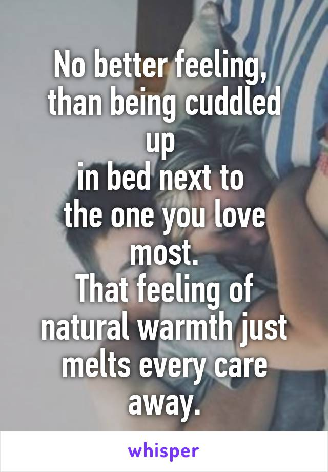 No better feeling,  than being cuddled up  in bed next to  the one you love most. That feeling of natural warmth just melts every care away.