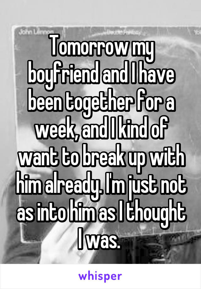 Tomorrow my boyfriend and I have been together for a week, and I kind of want to break up with him already. I'm just not as into him as I thought I was.