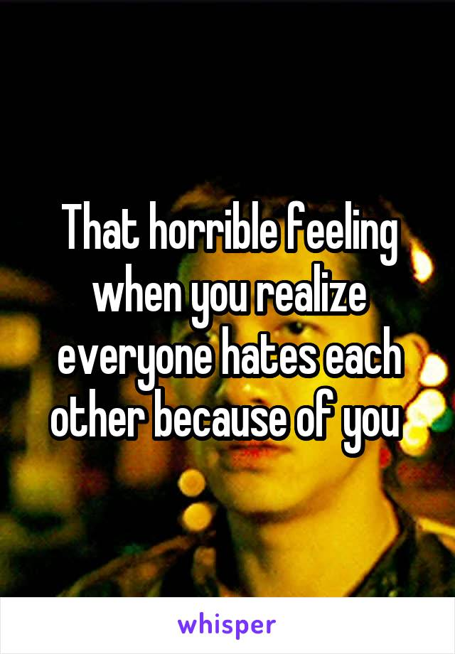 That horrible feeling when you realize everyone hates each other because of you