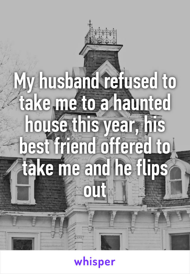 My husband refused to take me to a haunted house this year, his best friend offered to take me and he flips out