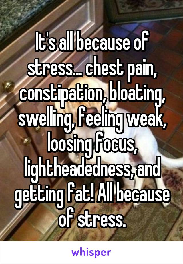 It's all because of stress... chest pain, constipation, bloating, swelling, feeling weak, loosing focus, lightheadedness, and getting fat! All because of stress.