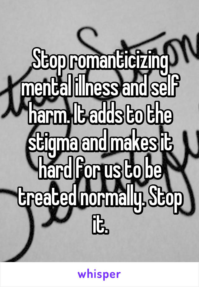 Stop romanticizing mental illness and self harm. It adds to the stigma and makes it hard for us to be treated normally. Stop it.