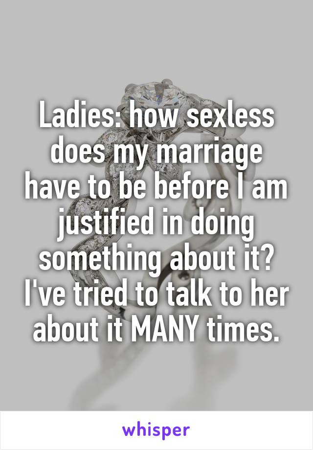 Ladies: how sexless does my marriage have to be before I am justified in doing something about it? I've tried to talk to her about it MANY times.