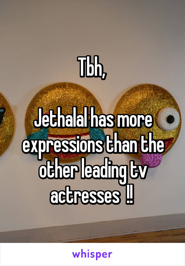 Tbh,   Jethalal has more expressions than the other leading tv actresses  !!