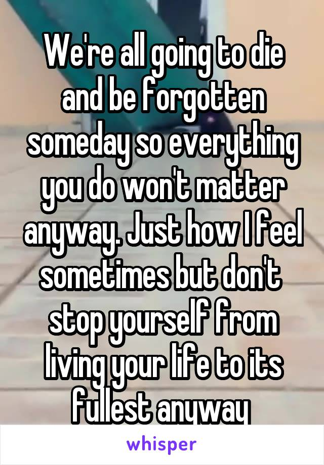 We're all going to die and be forgotten someday so everything you do won't matter anyway. Just how I feel sometimes but don't  stop yourself from living your life to its fullest anyway