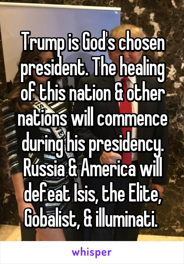 Trump is God's chosen president. The healing of this nation & other nations will commence during his presidency. Russia & America will defeat Isis, the Elite, Gobalist, & illuminati.