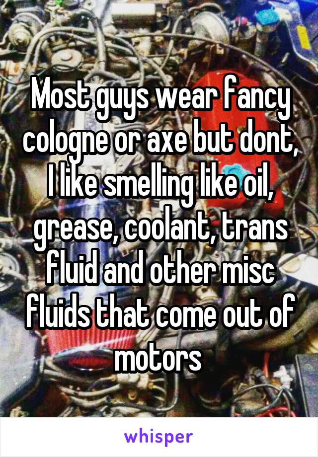 Most guys wear fancy cologne or axe but dont, I like smelling like oil, grease, coolant, trans fluid and other misc fluids that come out of motors
