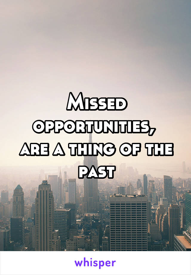 Missed opportunities,  are a thing of the past