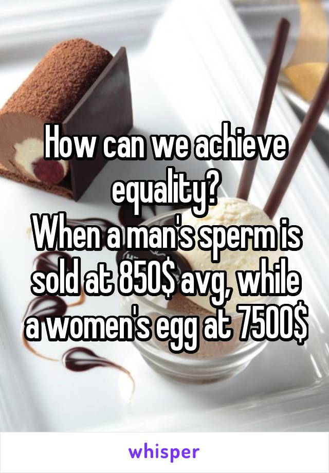 How can we achieve equality? When a man's sperm is sold at 850$ avg, while a women's egg at 7500$