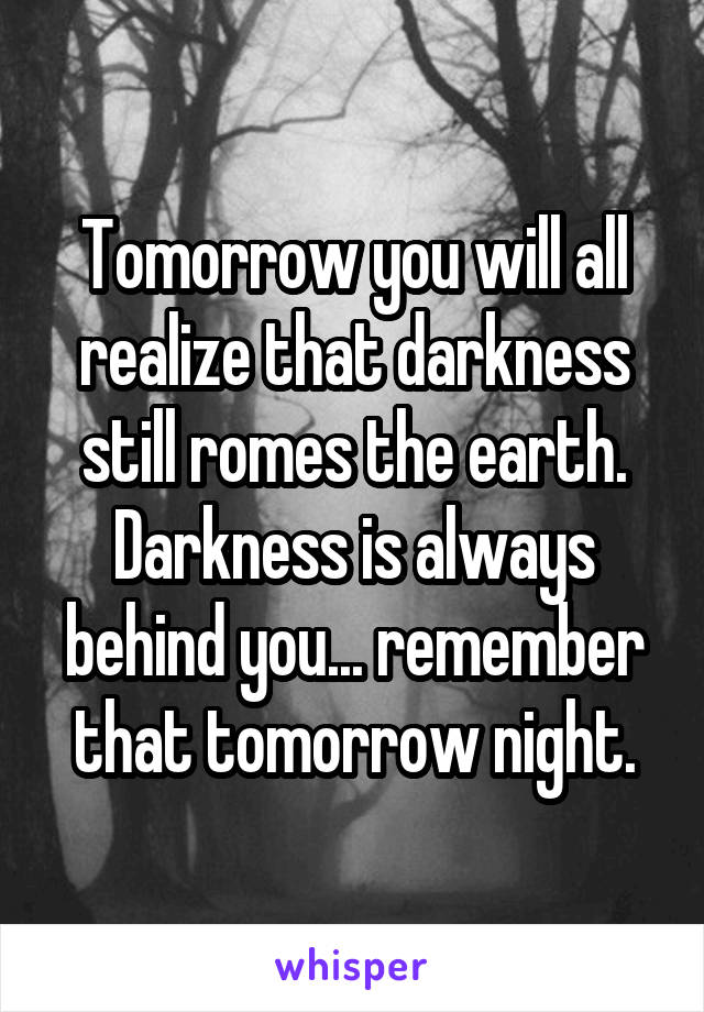 Tomorrow you will all realize that darkness still romes the earth. Darkness is always behind you... remember that tomorrow night.