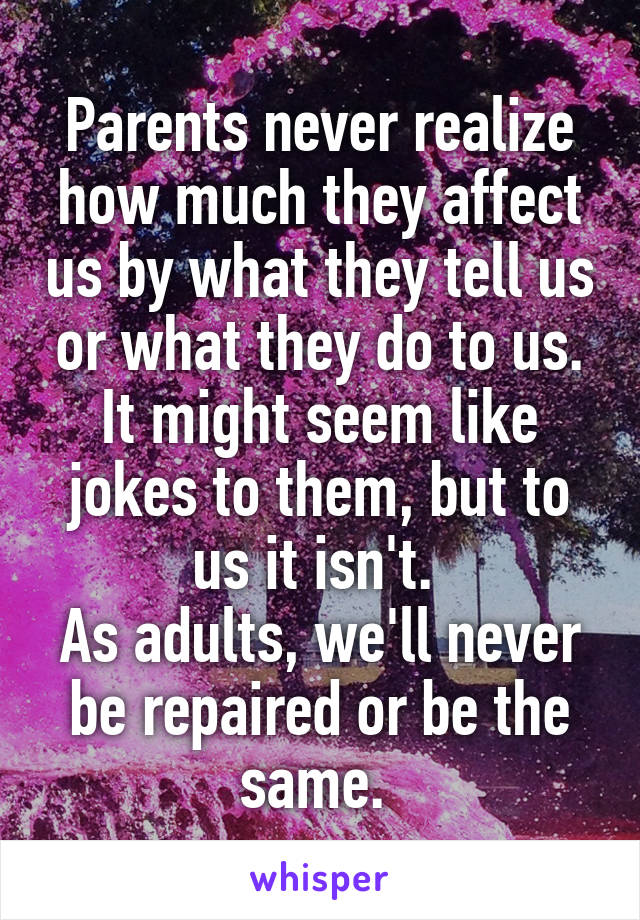 Parents never realize how much they affect us by what they tell us or what they do to us. It might seem like jokes to them, but to us it isn't.  As adults, we'll never be repaired or be the same.