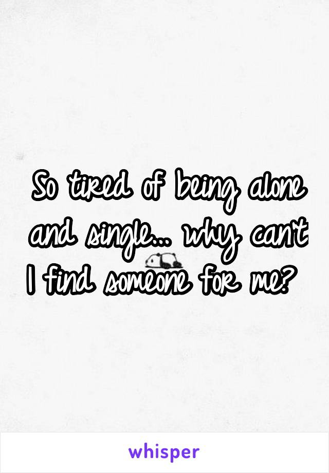 So tired of being alone and single... why can't I find someone for me?
