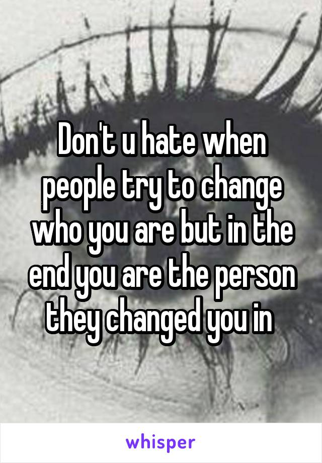 Don't u hate when people try to change who you are but in the end you are the person they changed you in