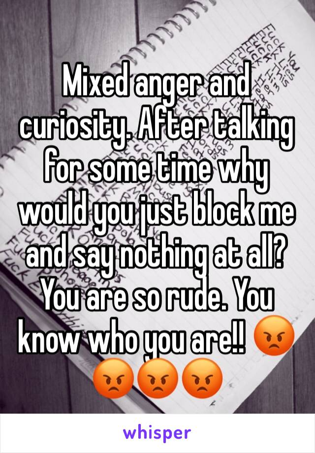 Mixed anger and curiosity. After talking for some time why would you just block me and say nothing at all? You are so rude. You know who you are!! 😡😡😡😡