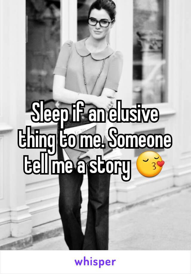 Sleep if an elusive thing to me. Someone tell me a story 😚