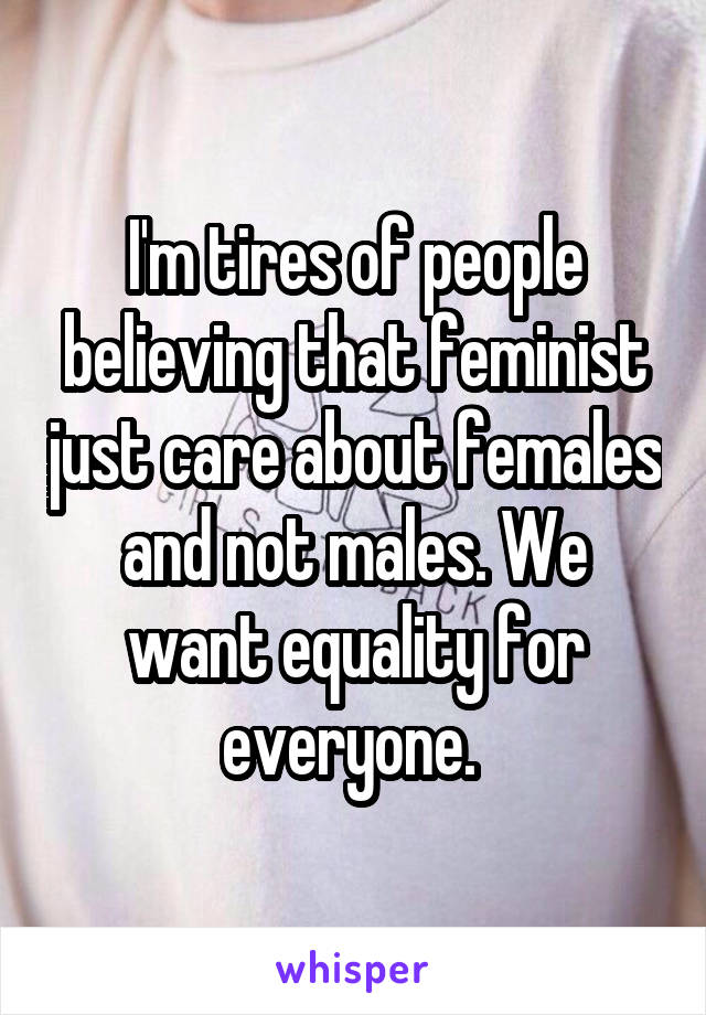 I'm tires of people believing that feminist just care about females and not males. We want equality for everyone.