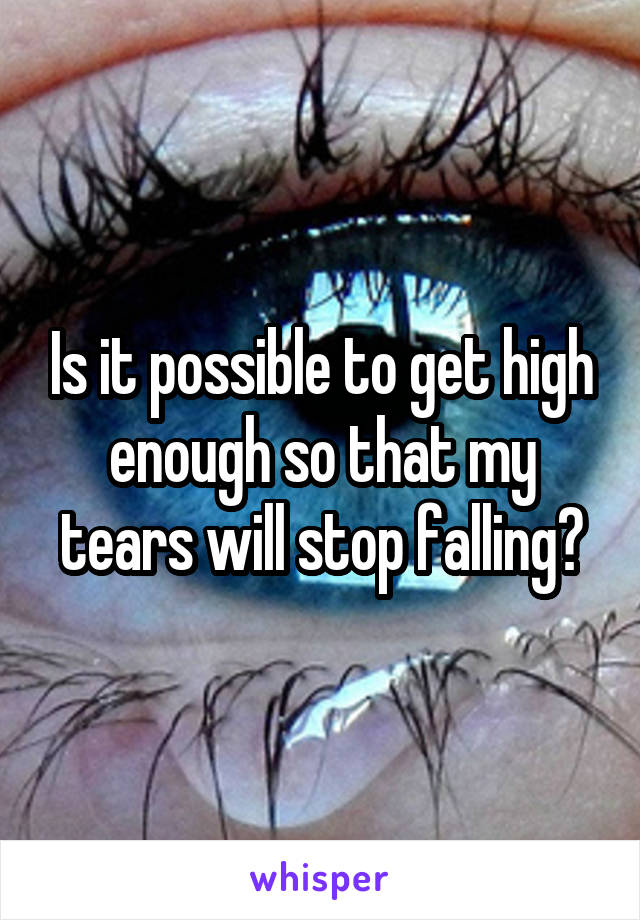 Is it possible to get high enough so that my tears will stop falling?