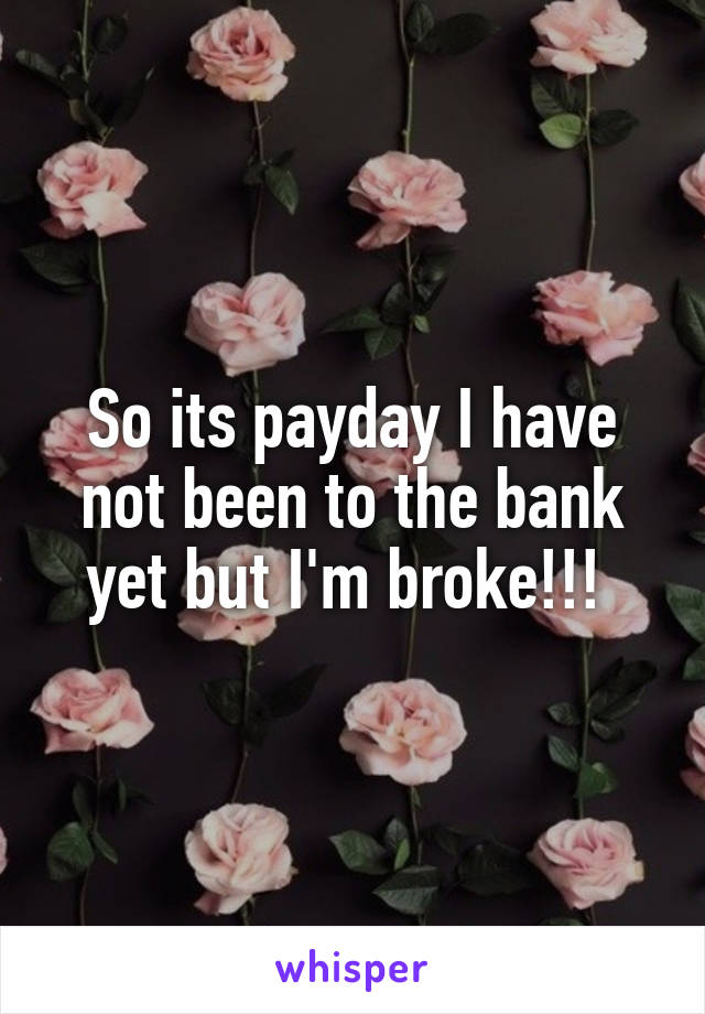 So its payday I have not been to the bank yet but I'm broke!!!