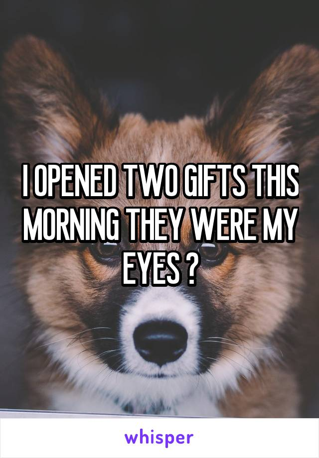 I OPENED TWO GIFTS THIS MORNING THEY WERE MY EYES 😆