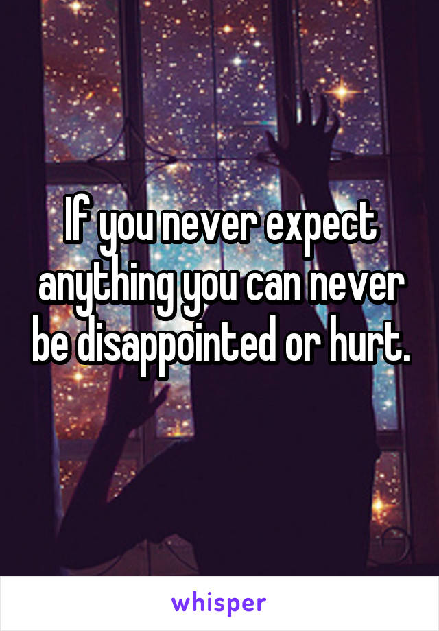 If you never expect anything you can never be disappointed or hurt.