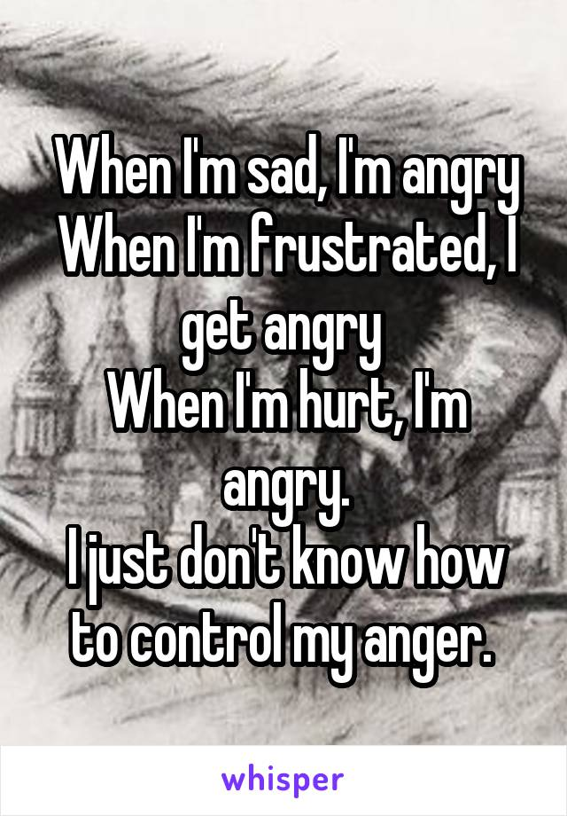 When I'm sad, I'm angry When I'm frustrated, I get angry  When I'm hurt, I'm angry. I just don't know how to control my anger.