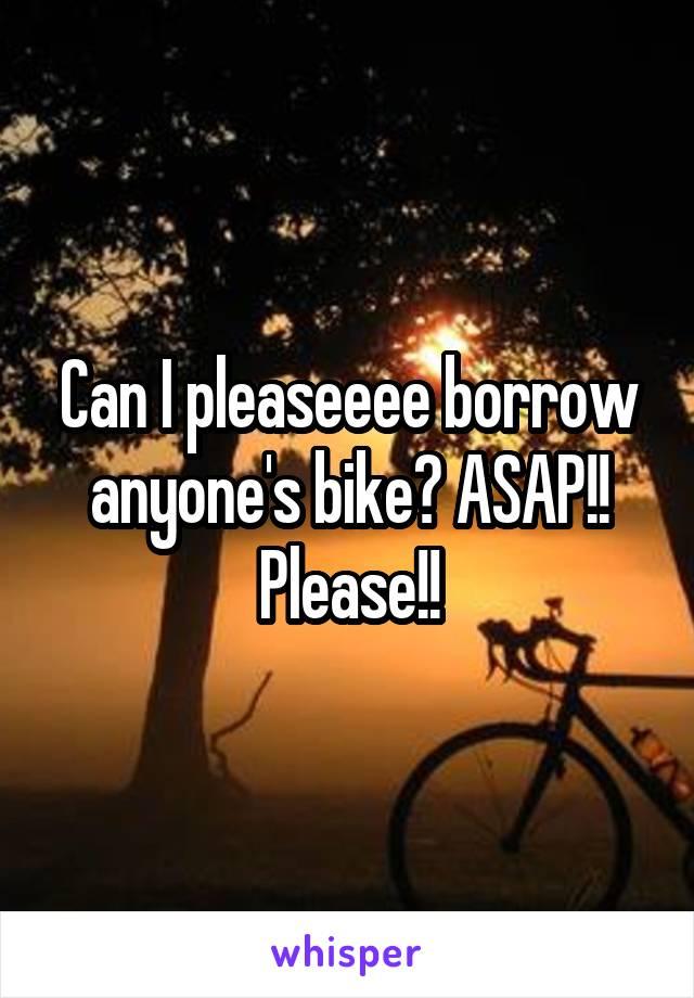 Can I pleaseeee borrow anyone's bike? ASAP!! Please!!