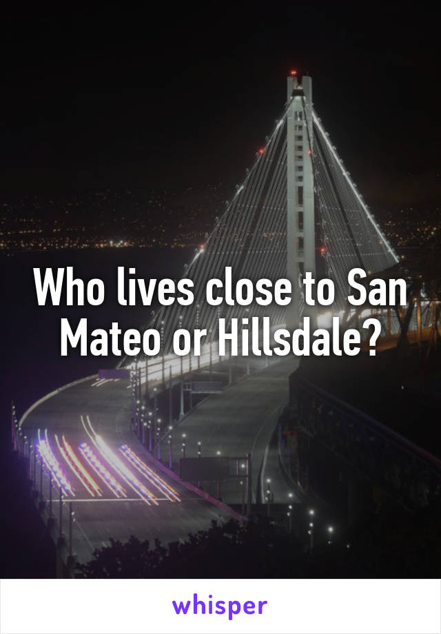 Who lives close to San Mateo or Hillsdale?