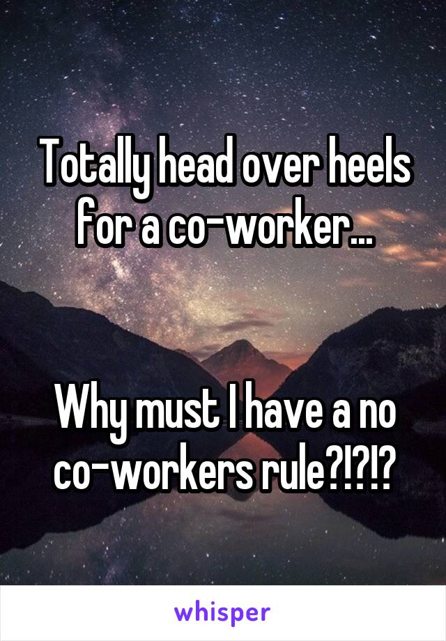 Totally head over heels for a co-worker...   Why must I have a no co-workers rule?!?!?