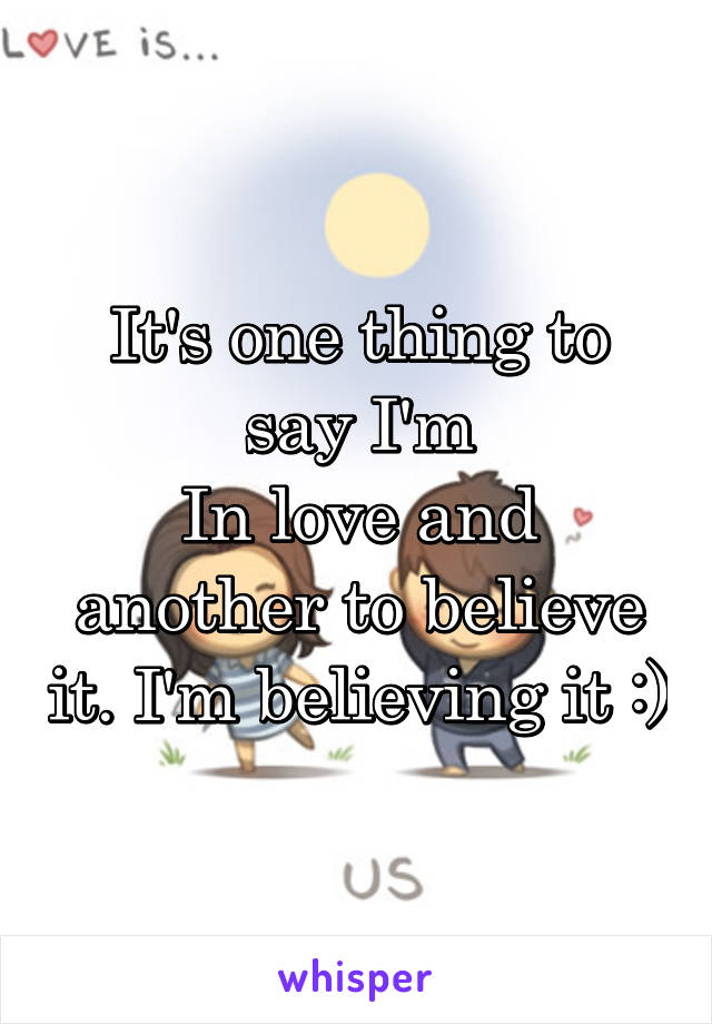 It's one thing to say I'm In love and another to believe it. I'm believing it :)