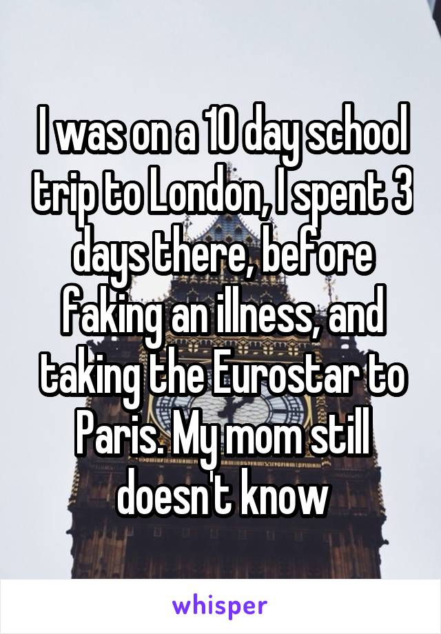 I was on a 10 day school trip to London, I spent 3 days there, before faking an illness, and taking the Eurostar to Paris. My mom still doesn't know