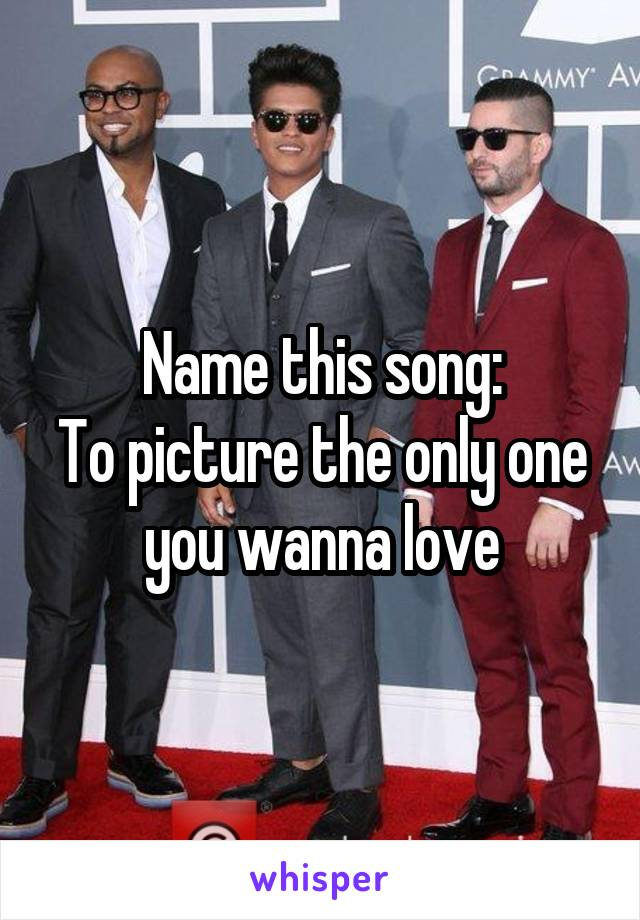 Name this song: To picture the only one you wanna love