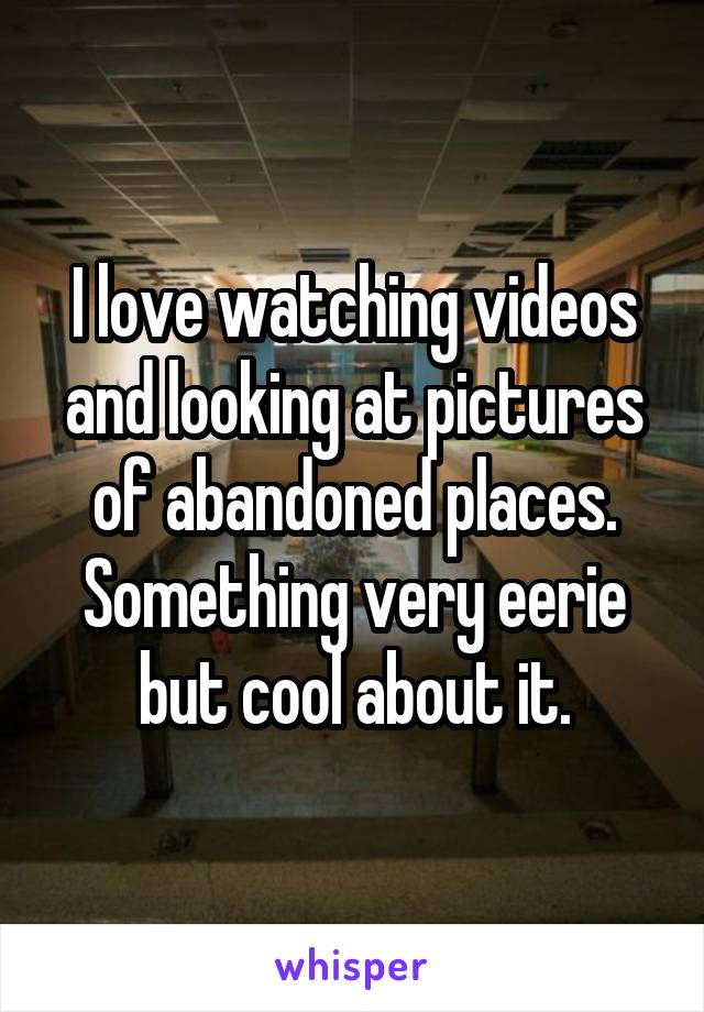 I love watching videos and looking at pictures of abandoned places. Something very eerie but cool about it.