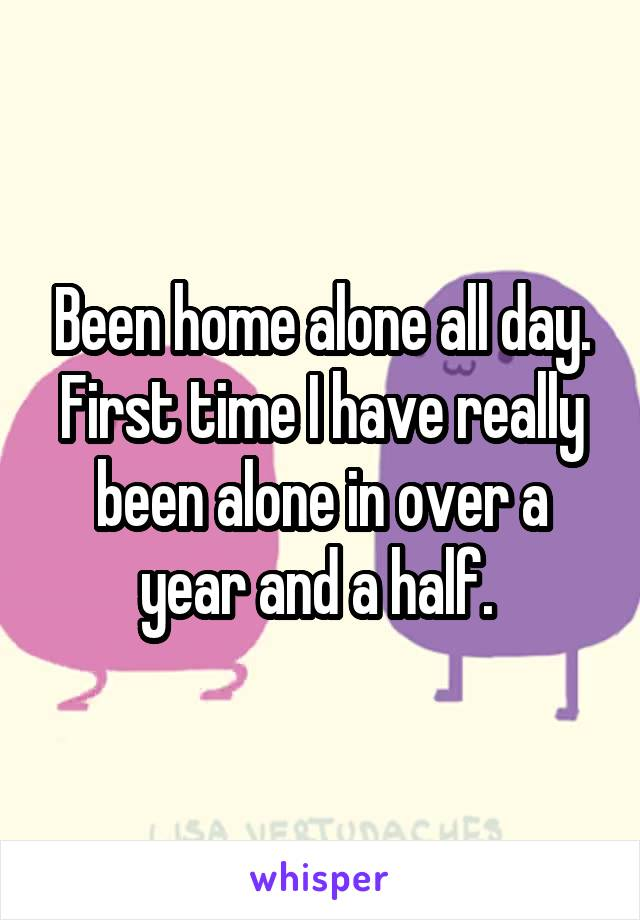 Been home alone all day. First time I have really been alone in over a year and a half.