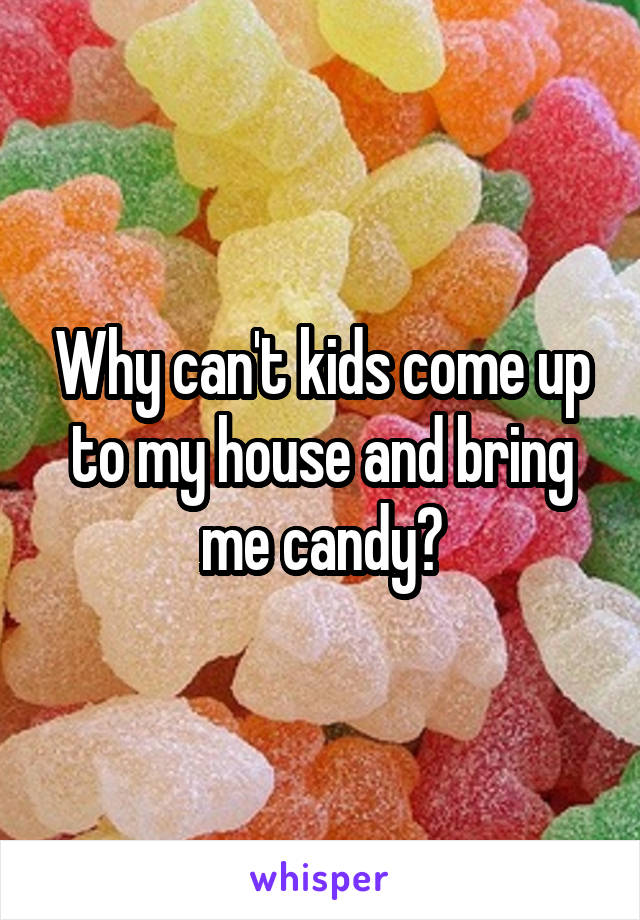 Why can't kids come up to my house and bring me candy?