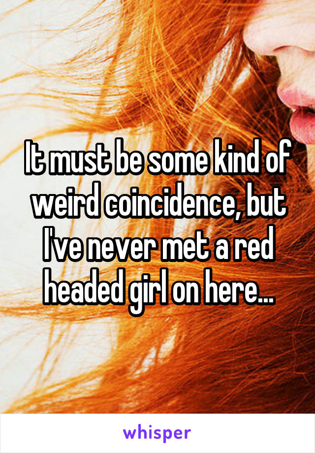 It must be some kind of weird coincidence, but I've never met a red headed girl on here...