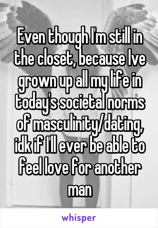 Even though I'm still in the closet, because Ive grown up all my life in today's societal norms of masculinity/dating, idk if I'll ever be able to feel love for another man