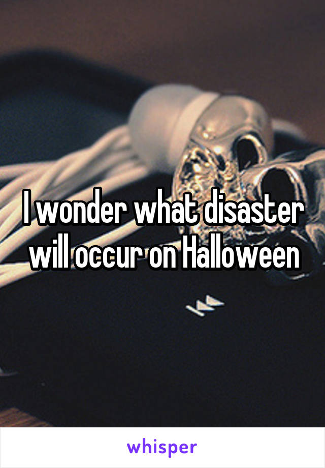 I wonder what disaster will occur on Halloween