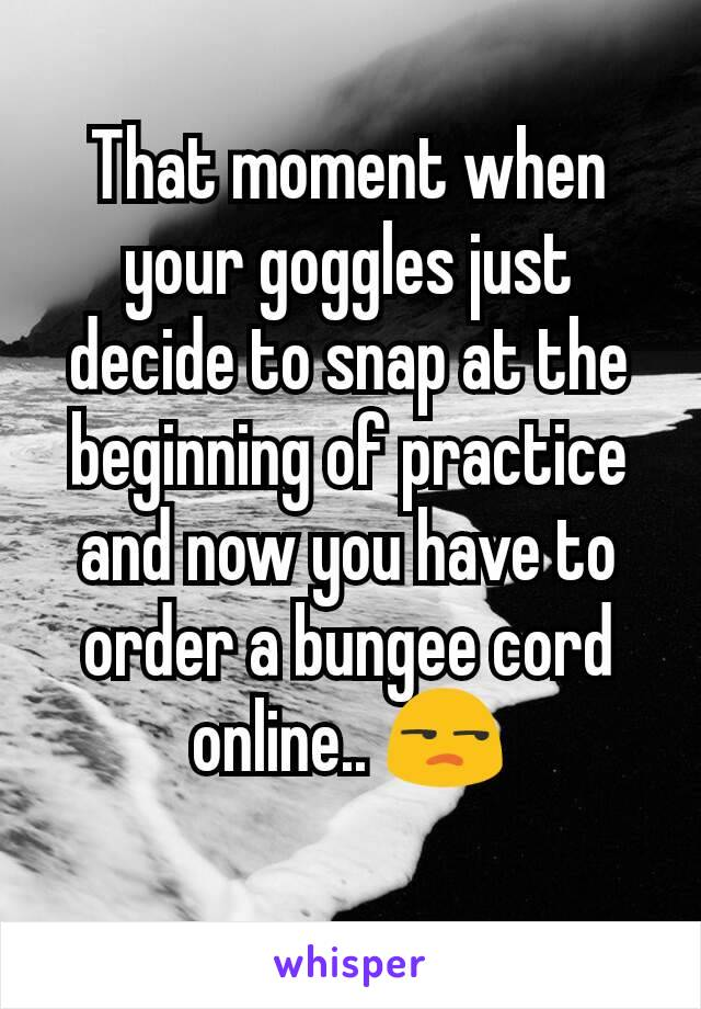 That moment when your goggles just decide to snap at the beginning of practice  and now you have to order a bungee cord online.. 😒